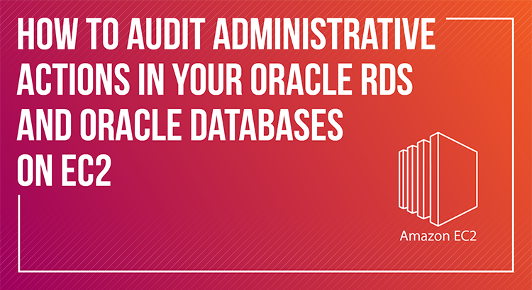 How to audit administrative actions in your Oracle RDS and Oracle databases on EC2